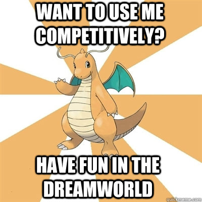 Want to use me competitively? Have fun in the dreamworld  Dragonite Dad