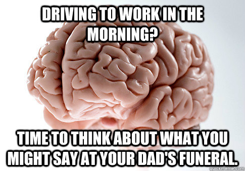 Driving to work in the morning? Time to think about what you might say at your dad's funeral. - Driving to work in the morning? Time to think about what you might say at your dad's funeral.  Scumbag Brain