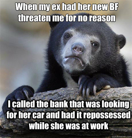 When my ex had her new BF threaten me for no reason I called the bank that was looking for her car and had it repossessed while she was at work - When my ex had her new BF threaten me for no reason I called the bank that was looking for her car and had it repossessed while she was at work  Confession Bear