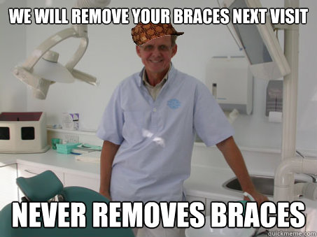 We will remove your braces next visit Never removes braces