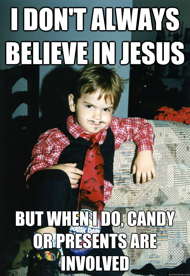 I don't always believe in jesus But when I do, candy or presents are involved