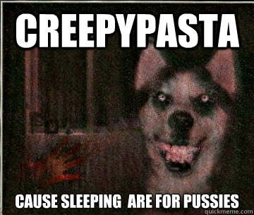 Creepypasta Cause sleeping  are for pussies - Creepypasta Cause sleeping  are for pussies  Smile Dog