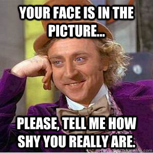 your face is in the picture... please, tell me how shy you really are.