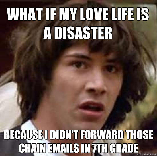 What if my love life is a disaster  because i didn't forward those chain emails in 7th grade - What if my love life is a disaster  because i didn't forward those chain emails in 7th grade  conspiracy keanu