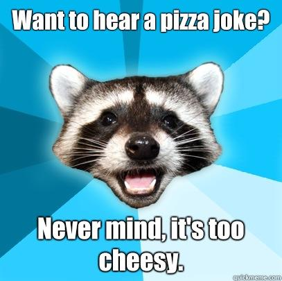 Want to hear a pizza joke? Never mind, it's too cheesy. - Want to hear a pizza joke? Never mind, it's too cheesy.  Lame Pun Coon