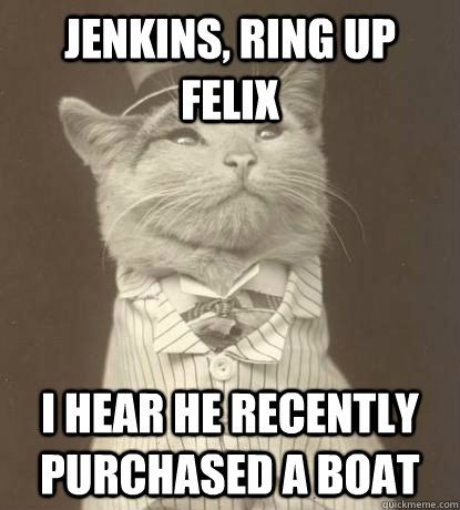 Jenkins, ring up Felix I hear he recently purchased a boat