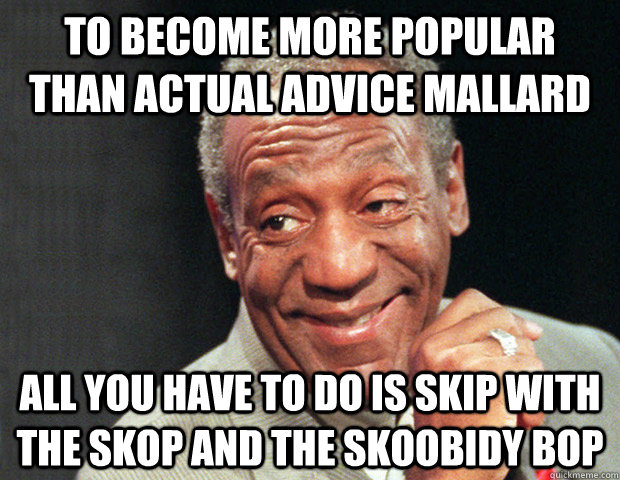To become more popular than actual advice mallard all you have to do is skip with the skop and the skoobidy bop  Useless Advice Cosby