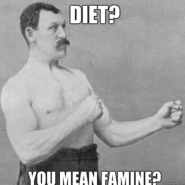 diet? you mean famine? - diet? you mean famine?  overly manly man
