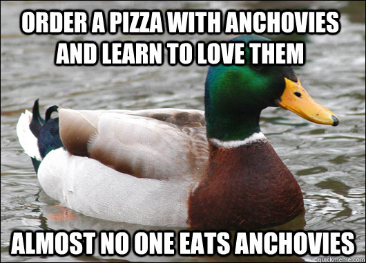 Order a pizza with anchovies and learn to love them Almost no one eats anchovies  - Order a pizza with anchovies and learn to love them Almost no one eats anchovies   Actual Advice Mallard