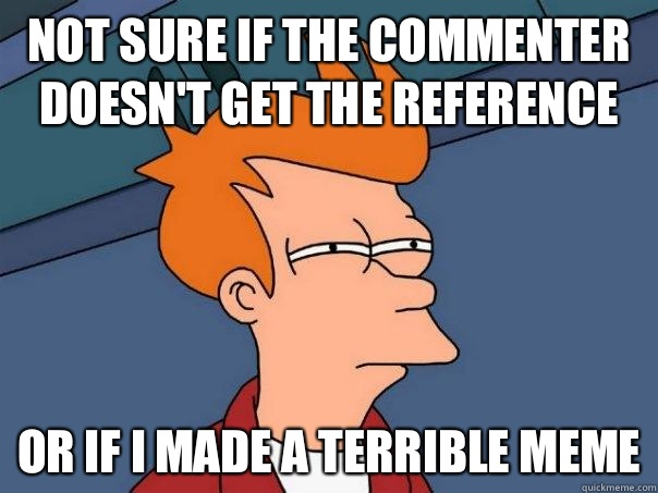 Not sure if the commenter doesn't get the reference  Or if I made a terrible meme - Not sure if the commenter doesn't get the reference  Or if I made a terrible meme  Futurama Fry