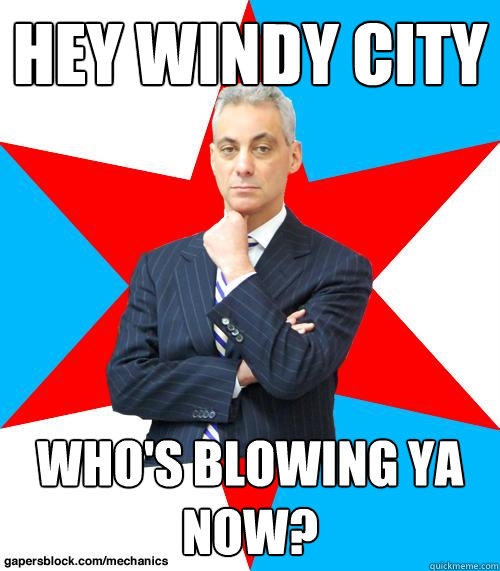 Hey Windy City Who's blowing ya now? - Hey Windy City Who's blowing ya now?  Mayor Emanuel