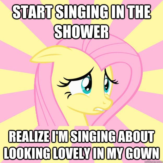 Start singing in the shower Realize I'm singing about looking lovely in my gown   - Start singing in the shower Realize I'm singing about looking lovely in my gown    Socially awkward brony