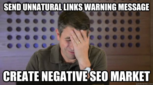 Send unnatural links warning message create negative seo market - Send unnatural links warning message create negative seo market  Facepalm Matt Cutts