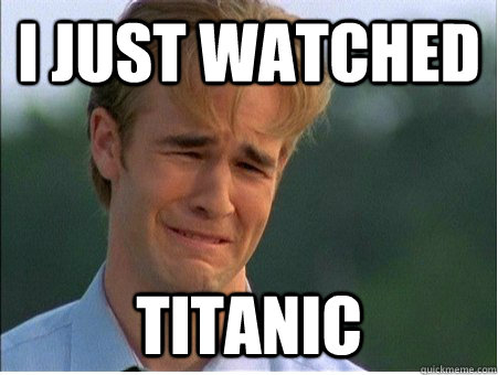 I just watched Titanic - I just watched Titanic  1990s Problems