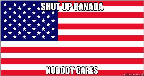 Shut up Canada Nobody Cares