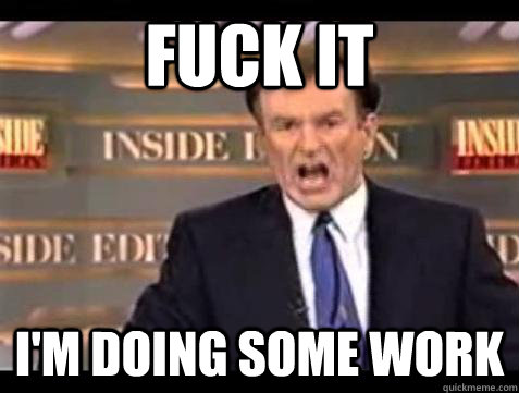 Fuck it I'm doing some work - Fuck it I'm doing some work  Bill OReilly Fuck It