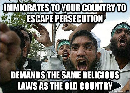 Immigrates to Your Country to Escape Persecution Demands the same religious laws as the old country