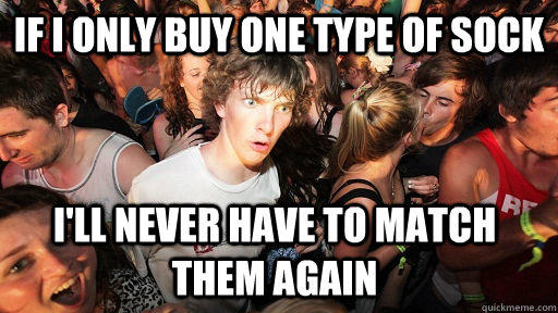 If I only buy one type of sock I'll never have to match them again - If I only buy one type of sock I'll never have to match them again  Sudden Clarity Clarence