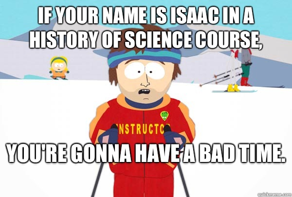 If your name is Isaac in a history of science course, You're gonna have a bad time.  - If your name is Isaac in a history of science course, You're gonna have a bad time.   Super Cool Ski Instructor