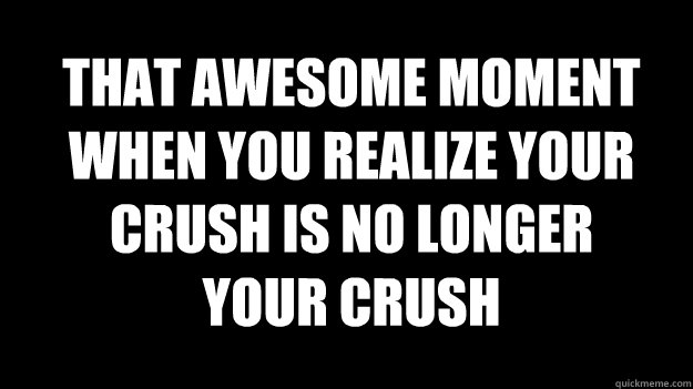 THAT AWESOME MOMENT WHEN YOU REALIZE YOUR CRUSH IS NO LONGER YOUR CRUSH