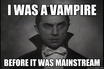 I was a vampire before it was mainstream