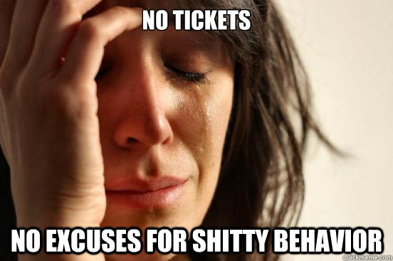 no tickets no excuses for shitty behavior  First World Problems