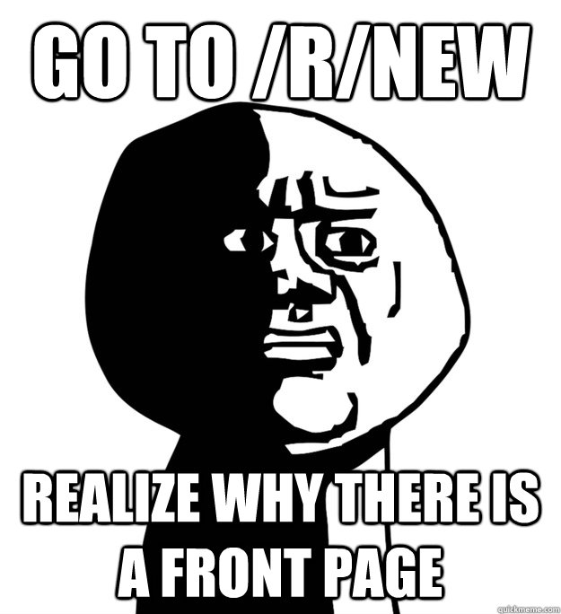 Go to /r/new realize why there is a front page