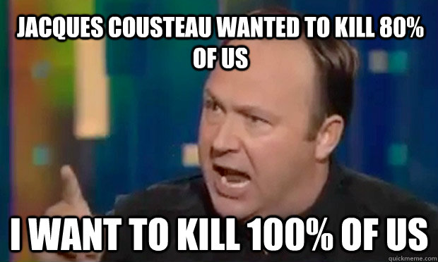 Jacques Cousteau wanted to kill 80% of us i want to kill 100% of us  Alex Jones Facts