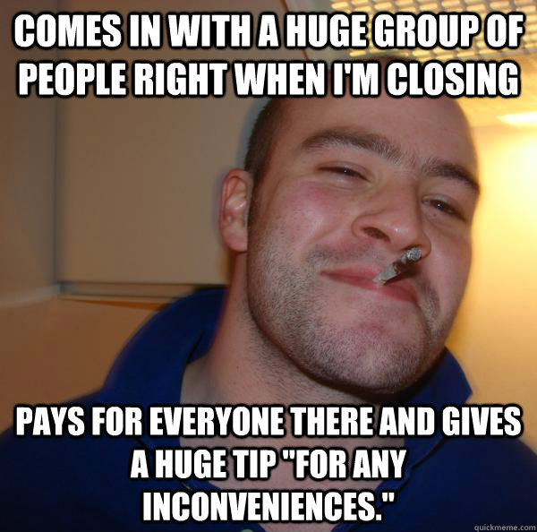 Comes in with a huge group of people right when I'm closing Pays for everyone there and gives a huge tip