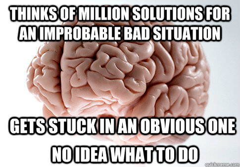 Thinks of million solutions for an improbable bad situation Gets stuck in an obvious one No idea what to do - Thinks of million solutions for an improbable bad situation Gets stuck in an obvious one No idea what to do  Scumbag Brain