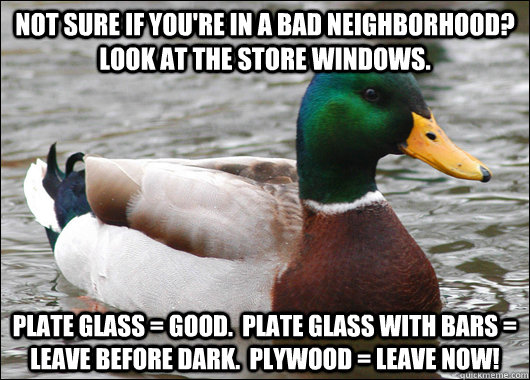 Not sure if you're in a bad neighborhood?  Look at the store windows. Plate glass = good.  Plate glass with bars = leave before dark.  Plywood = leave now! - Not sure if you're in a bad neighborhood?  Look at the store windows. Plate glass = good.  Plate glass with bars = leave before dark.  Plywood = leave now!  Actual Advice Mallard