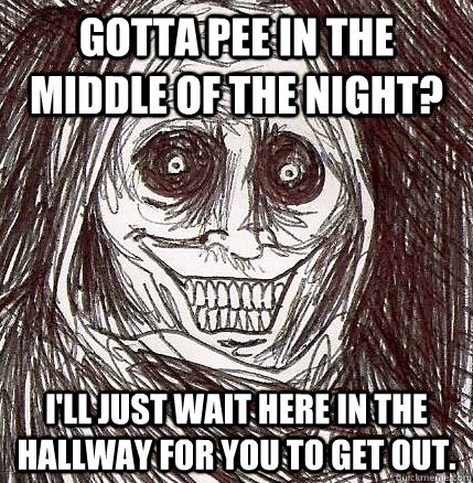 Gotta pee in the middle of the night? I'll just wait here in the hallway for you to get out. - Gotta pee in the middle of the night? I'll just wait here in the hallway for you to get out.  Horrifying Houseguest
