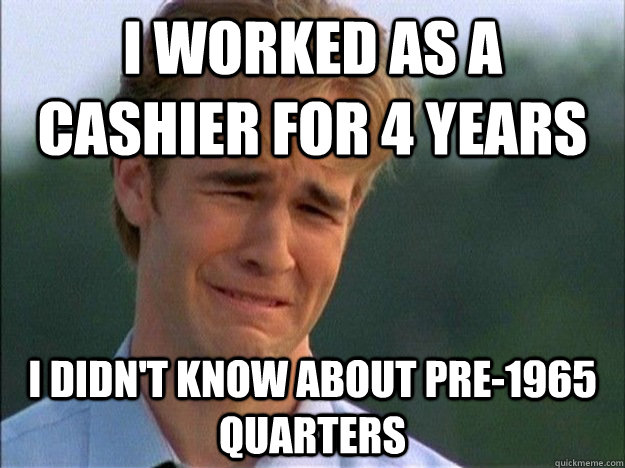 I worked as a cashier for 4 years I didn't know about pre-1965 quarters - I worked as a cashier for 4 years I didn't know about pre-1965 quarters  Dawson Sad