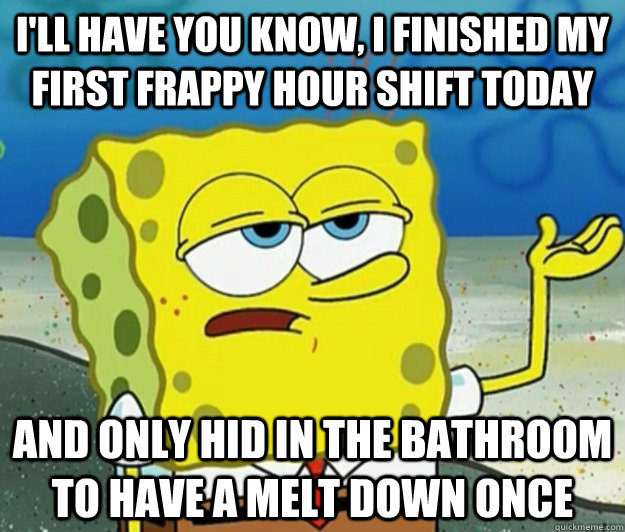I'll have you know, I finished my first frappy hour shift today And only hid in the bathroom to have a melt down once - I'll have you know, I finished my first frappy hour shift today And only hid in the bathroom to have a melt down once  Tough Spongebob