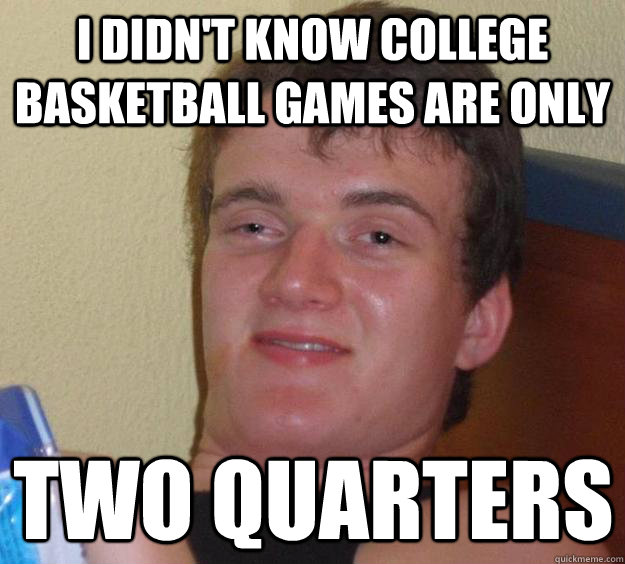 I didn't know college basketball games are only  two quarters  - I didn't know college basketball games are only  two quarters   10 Guy