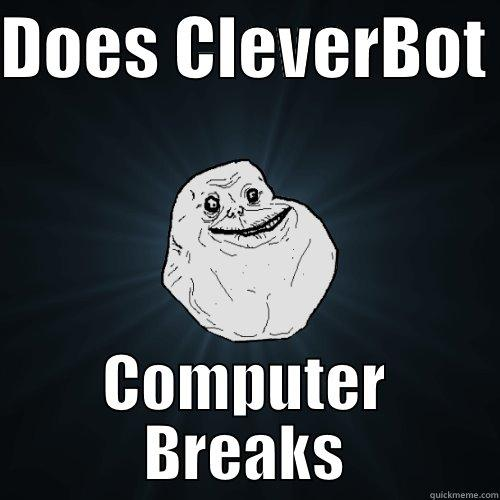 DOES CLEVERBOT  COMPUTER BREAKS Forever Alone