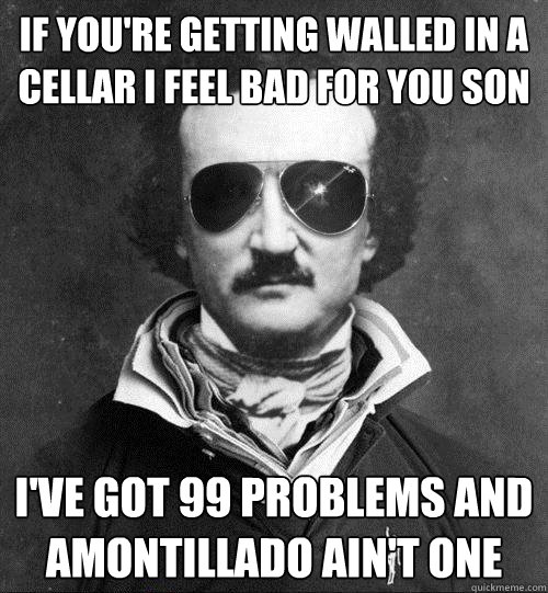 If you're getting walled in a cellar I feel bad for you son I've got 99 problems and Amontillado ain't one