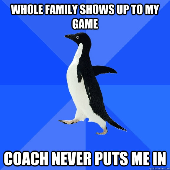 whole family shows up to my game coach never puts me in - whole family shows up to my game coach never puts me in  Socially Awkward Penguin