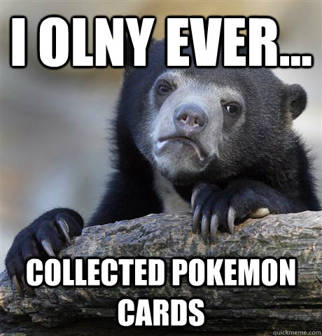 I olny ever... Collected pokemon cards - I olny ever... Collected pokemon cards  Confession Bear