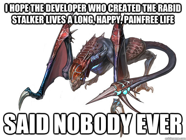 I hope the developer who created the rabid stalker lives a long, happy, painfree life Said nobody ever - I hope the developer who created the rabid stalker lives a long, happy, painfree life Said nobody ever  Misc