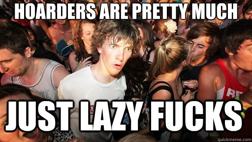 hoarders are pretty much just lazy fucks - hoarders are pretty much just lazy fucks  Sudden Clarity Clarence