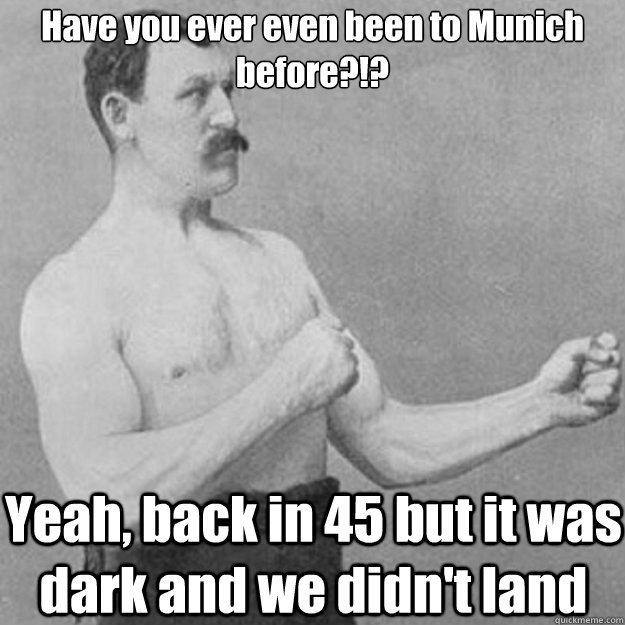Have you ever even been to Munich before?!? Yeah, back in 45 but it was dark and we didn't land - Have you ever even been to Munich before?!? Yeah, back in 45 but it was dark and we didn't land  overly manly man