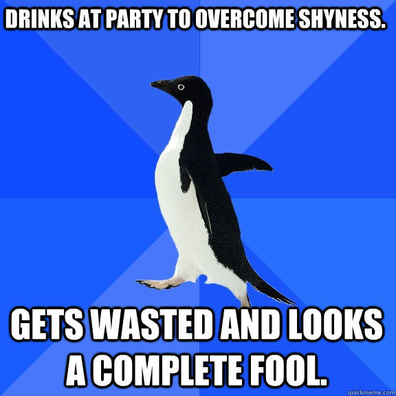 Drinks at party to overcome shyness. Gets wasted and looks a complete fool. - Drinks at party to overcome shyness. Gets wasted and looks a complete fool.  Socially Awkward Penguin