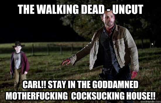 The Walking Dead - Uncut CARL!! STAY IN THE GODDAMNED MOTHERFUCKING  COCKSUCKING HOUSE!!