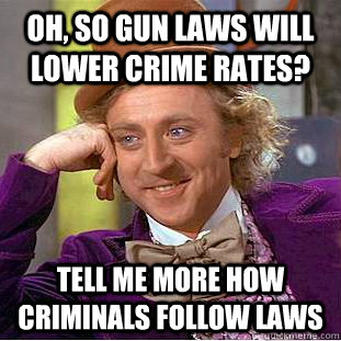Oh, so gun laws will  lower crime rates? Tell me more how Criminals follow laws - Oh, so gun laws will  lower crime rates? Tell me more how Criminals follow laws  Condescending Wonka
