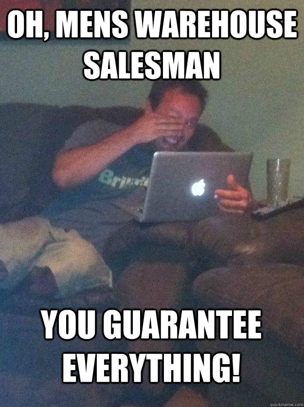 Oh, mens warehouse salesman  You guarantee everything! - Oh, mens warehouse salesman  You guarantee everything!  MEME DAD