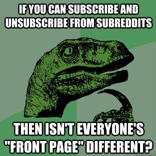 If you can subscribe and unsubscribe from subreddits then isn't everyone's