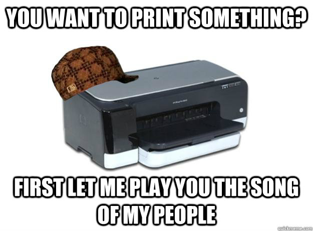 You want to print something? First let me play you the song of my people  Scumbag Printer