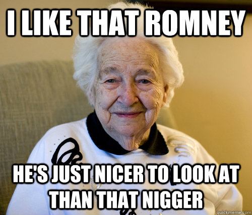 I like that romney He's just nicer to look at than that nigger - I like that romney He's just nicer to look at than that nigger  Scumbag Grandma