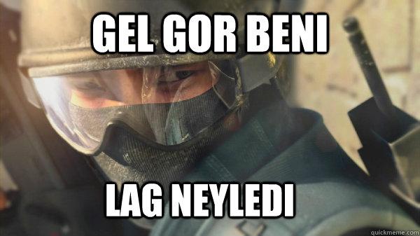 GEL GOR BENI  LAG NEYLEDI